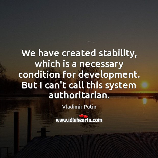 We have created stability, which is a necessary condition for development. But Vladimir Putin Picture Quote