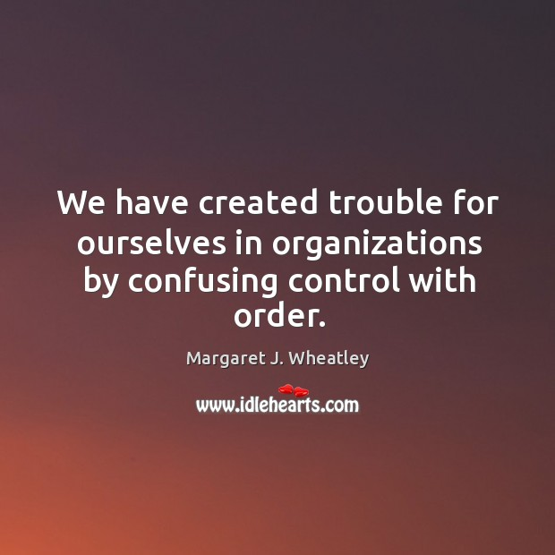 We have created trouble for ourselves in organizations by confusing control with order. Margaret J. Wheatley Picture Quote