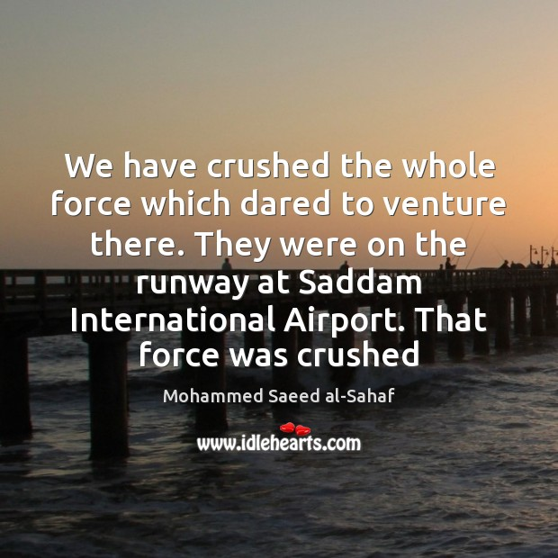 We have crushed the whole force which dared to venture there. They Image
