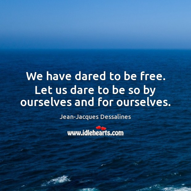 We have dared to be free. Let us dare to be so by ourselves and for ourselves. Image
