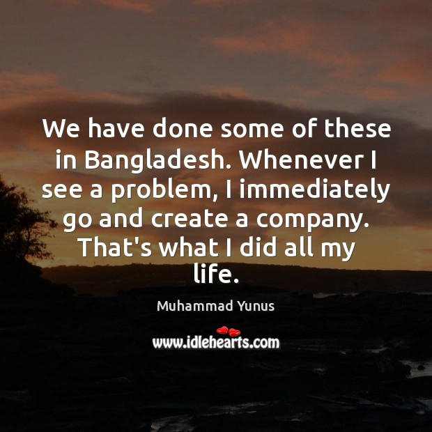We have done some of these in Bangladesh. Whenever I see a Muhammad Yunus Picture Quote