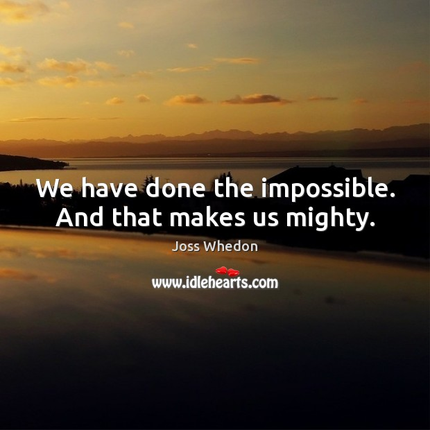 Image, We have done the impossible. And that makes us mighty.