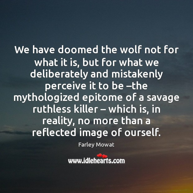 Image, We have doomed the wolf not for what it is, but for