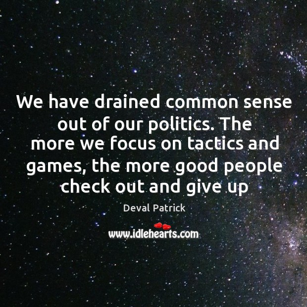 We have drained common sense out of our politics. The more we Deval Patrick Picture Quote