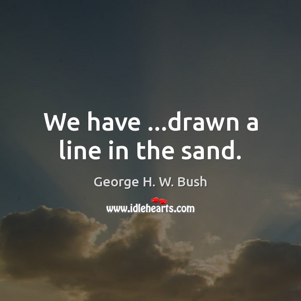 We have …drawn a line in the sand. George H. W. Bush Picture Quote