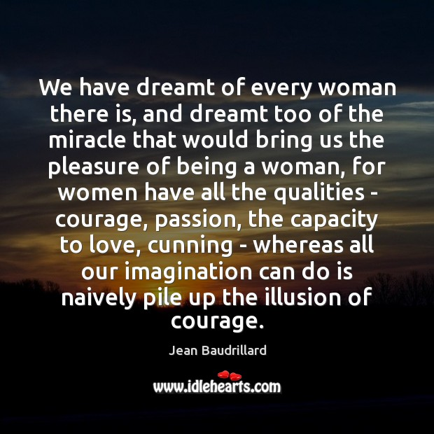 We have dreamt of every woman there is, and dreamt too of Jean Baudrillard Picture Quote