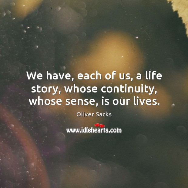 We have, each of us, a life story, whose continuity, whose sense, is our lives. Oliver Sacks Picture Quote