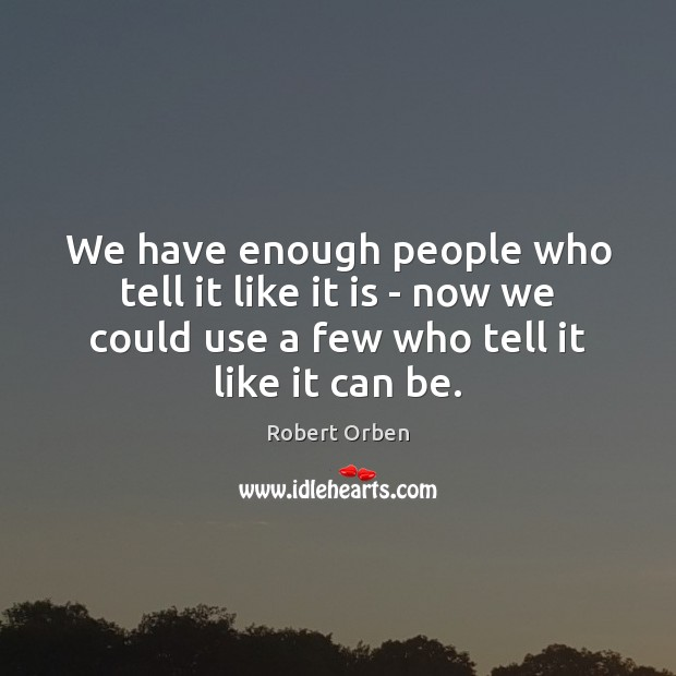 We have enough people who tell it like it is – now Robert Orben Picture Quote