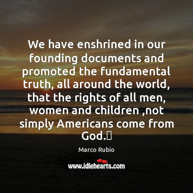 Image, We have enshrined in our founding documents and promoted the fundamental truth,