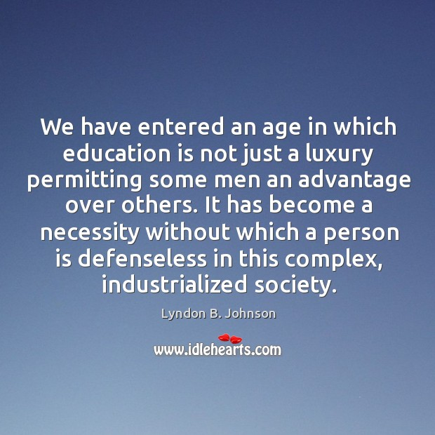 Image, We have entered an age in which education is not just a luxury permitting some men an advantage over others.
