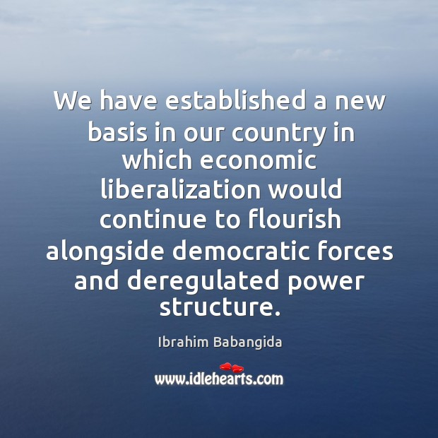 We have established a new basis in our country in which economic liberalization would Ibrahim Babangida Picture Quote