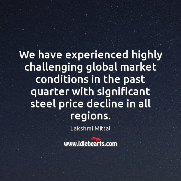 We have experienced highly challenging global market conditions in the past quarter Image