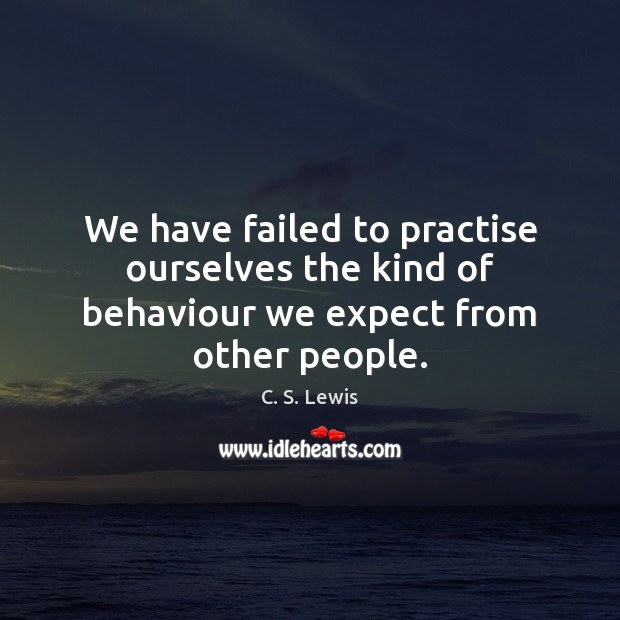 We have failed to practise ourselves the kind of behaviour we expect from other people. Image