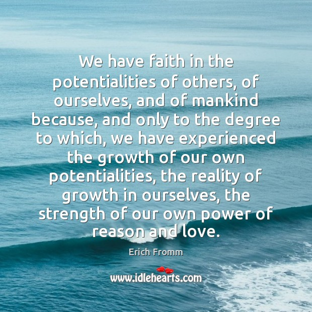 We have faith in the potentialities of others, of ourselves, and of Erich Fromm Picture Quote
