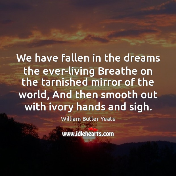 We have fallen in the dreams the ever-living Breathe on the tarnished William Butler Yeats Picture Quote