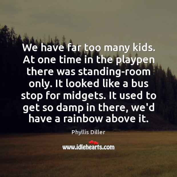 We have far too many kids. At one time in the playpen Phyllis Diller Picture Quote