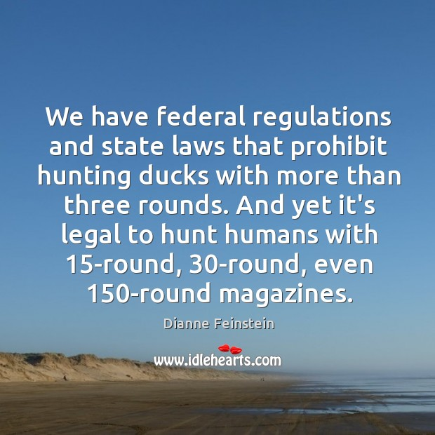 We have federal regulations and state laws that prohibit hunting ducks with Dianne Feinstein Picture Quote