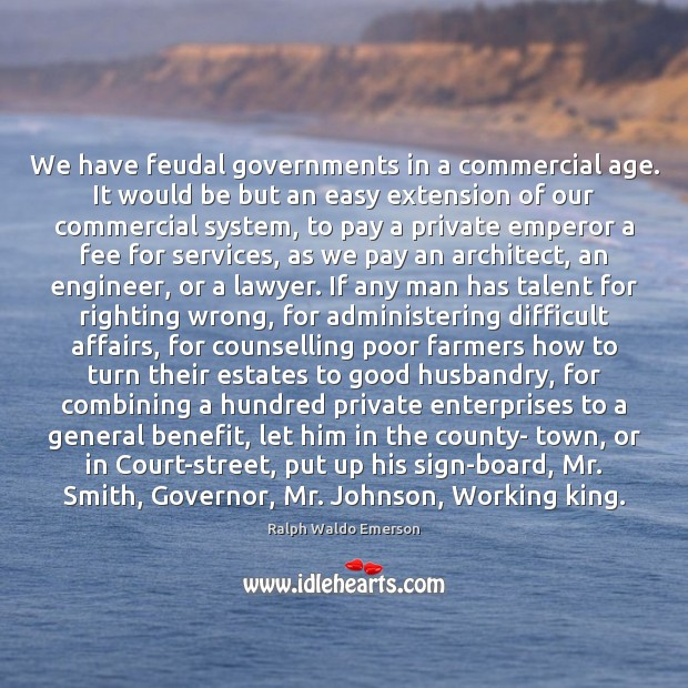 We have feudal governments in a commercial age. It would be but Image