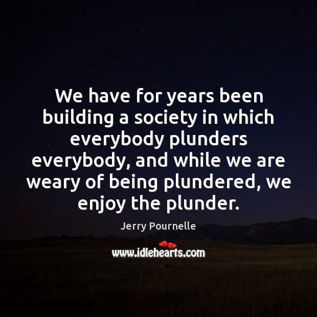 We have for years been building a society in which everybody plunders Jerry Pournelle Picture Quote