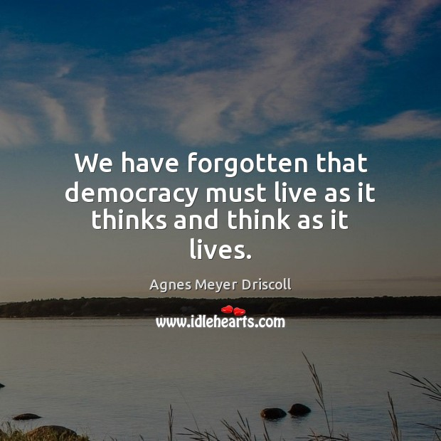 We have forgotten that democracy must live as it thinks and think as it lives. Image