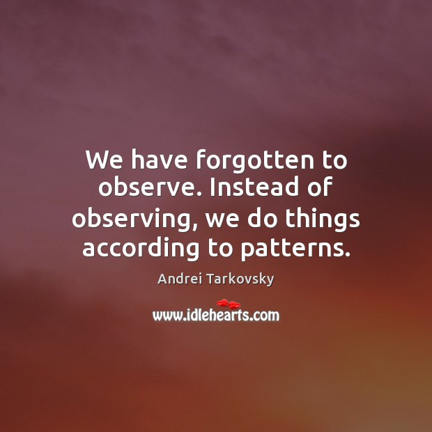 Image, We have forgotten to observe. Instead of observing, we do things according to patterns.