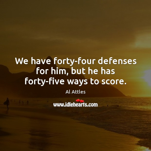 Image, We have forty-four defenses for him, but he has forty-five ways to score.