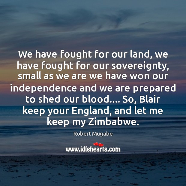 We have fought for our land, we have fought for our sovereignty, Robert Mugabe Picture Quote