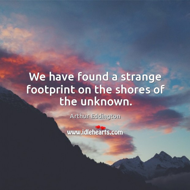 We have found a strange footprint on the shores of the unknown. Image