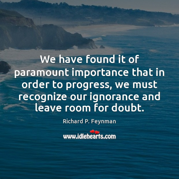 We have found it of paramount importance that in order to progress, Richard P. Feynman Picture Quote