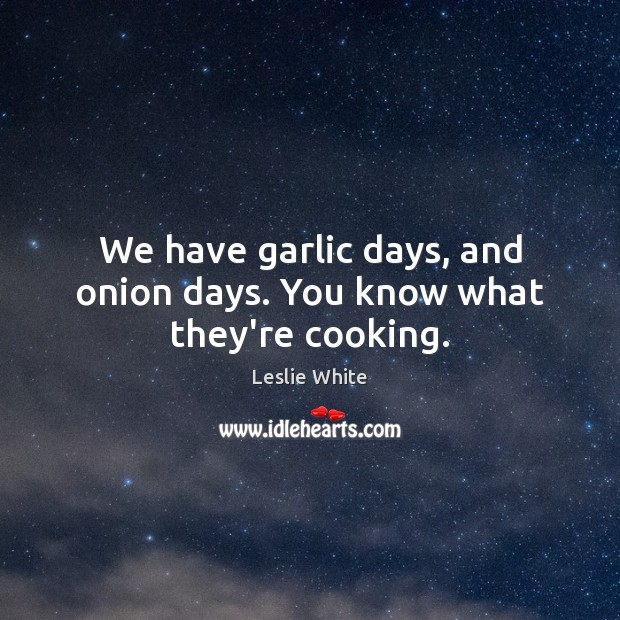 We have garlic days, and onion days. You know what they're cooking. Image