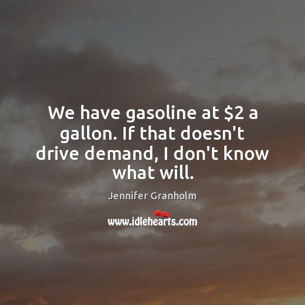 We have gasoline at $2 a gallon. If that doesn't drive demand, I don't know what will. Jennifer Granholm Picture Quote