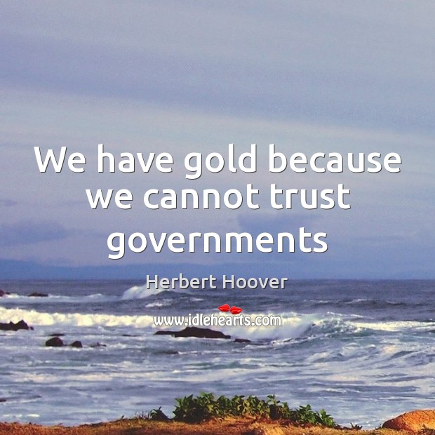 We have gold because we cannot trust governments Herbert Hoover Picture Quote
