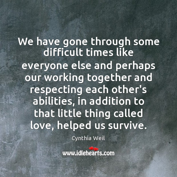 We have gone through some difficult times like everyone else and perhaps Cynthia Weil Picture Quote