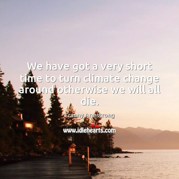 We have got a very short time to turn climate change around otherwise we will all die. Franny Armstrong Picture Quote