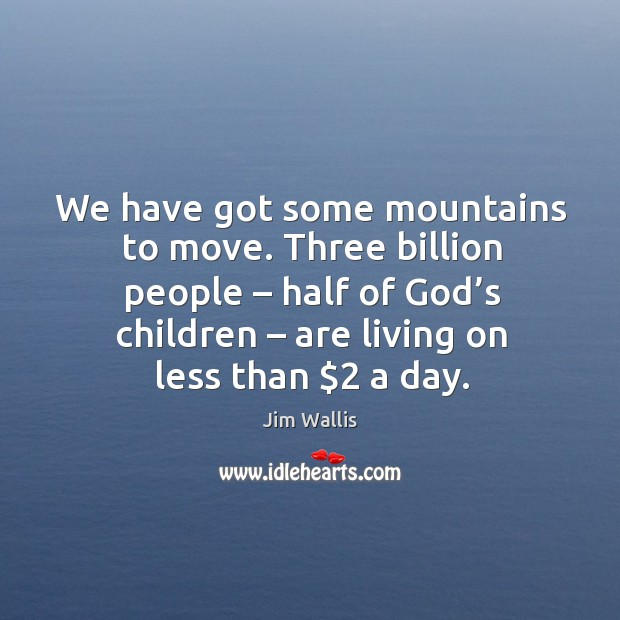 We have got some mountains to move. Three billion people – half of God's children Image