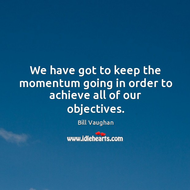 We have got to keep the momentum going in order to achieve all of our objectives. Image