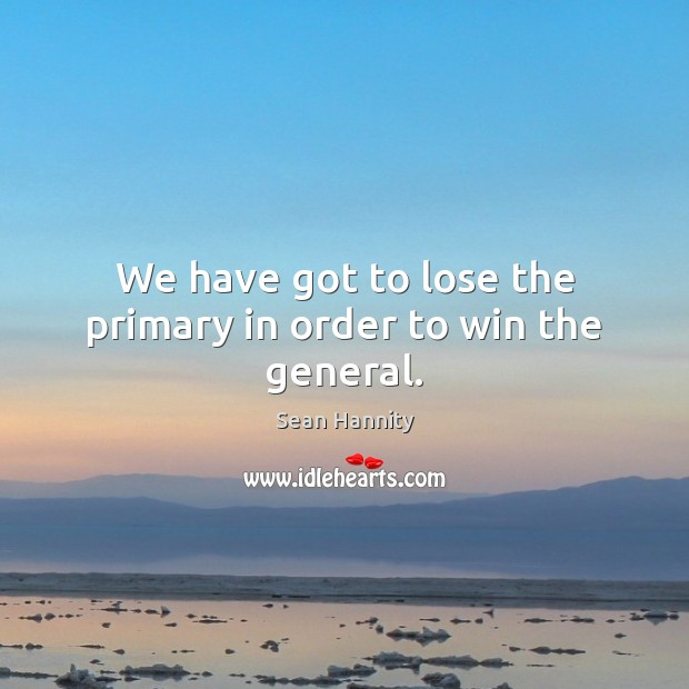 We have got to lose the primary in order to win the general. Sean Hannity Picture Quote