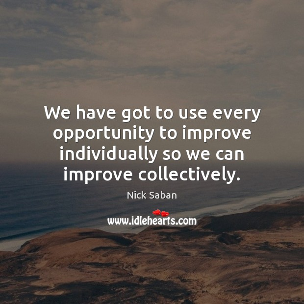 Nick Saban Picture Quote image saying: We have got to use every opportunity to improve individually so we