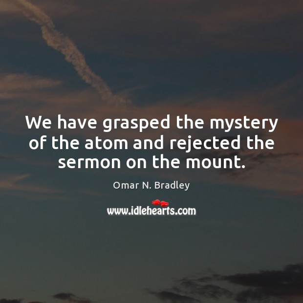 Image, We have grasped the mystery of the atom and rejected the sermon on the mount.