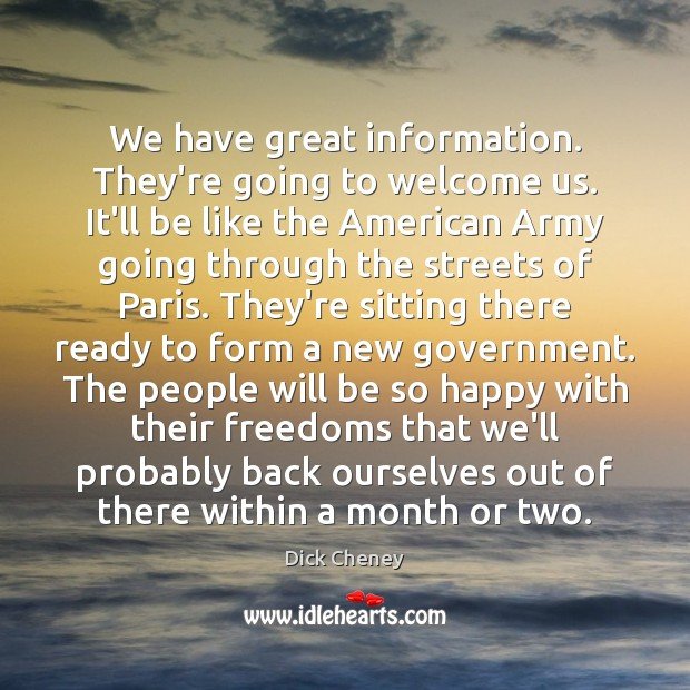 We have great information. They're going to welcome us. It'll be like Dick Cheney Picture Quote