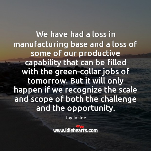We have had a loss in manufacturing base and a loss of Challenge Quotes Image