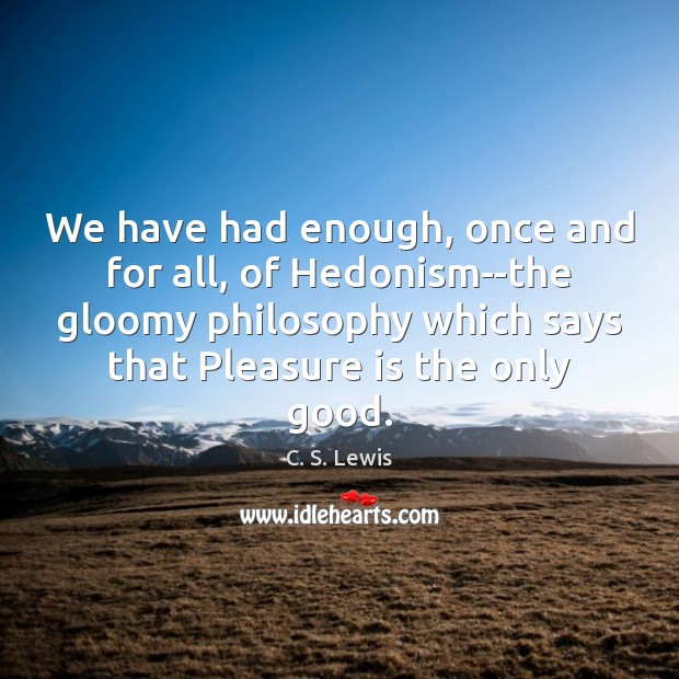 We have had enough, once and for all, of Hedonism–the gloomy philosophy Image