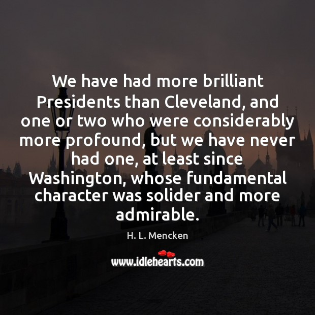 We have had more brilliant Presidents than Cleveland, and one or two H. L. Mencken Picture Quote