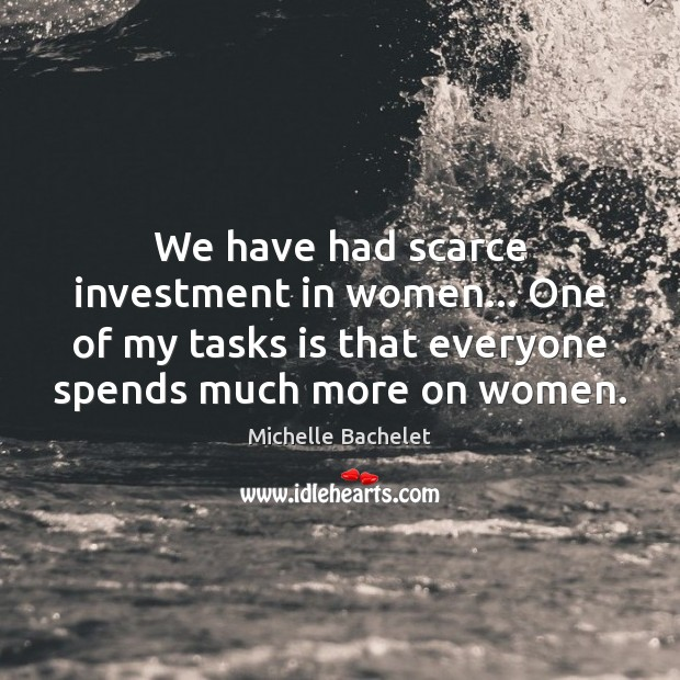 We have had scarce investment in women… One of my tasks is Michelle Bachelet Picture Quote
