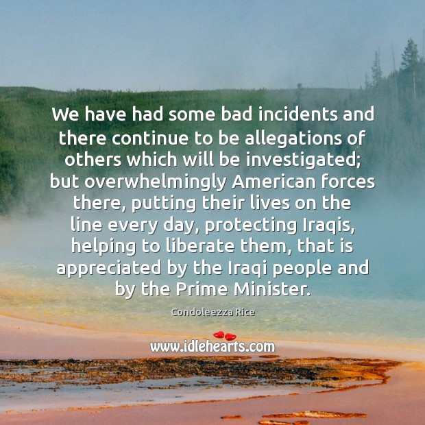 We have had some bad incidents and there continue to be allegations Condoleezza Rice Picture Quote