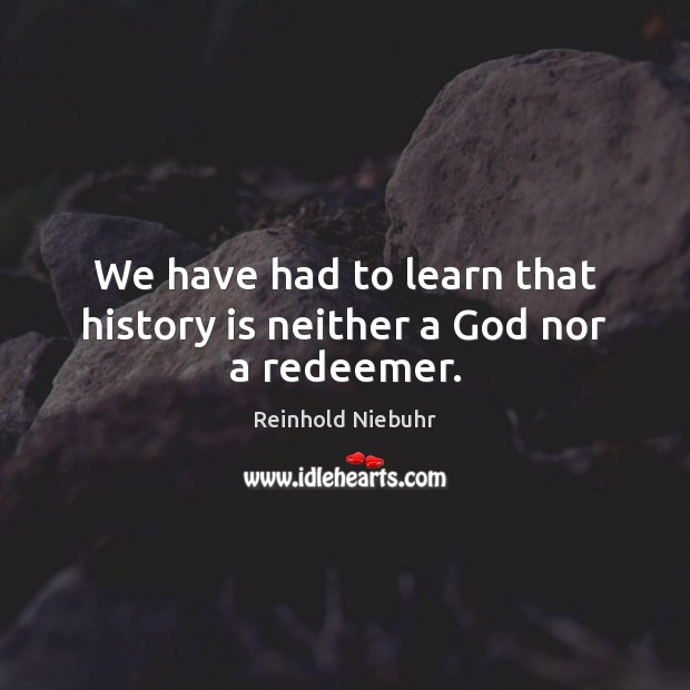 Image, We have had to learn that history is neither a God nor a redeemer.