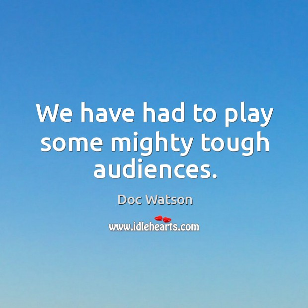 We have had to play some mighty tough audiences. Doc Watson Picture Quote
