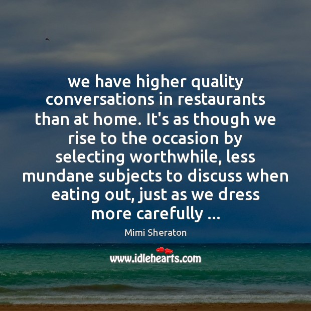 We have higher quality conversations in restaurants than at home. It's as Image