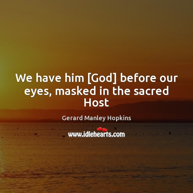 We have him [God] before our eyes, masked in the sacred Host Image