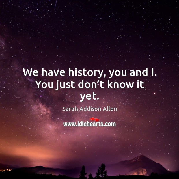 We have history, you and I. You just don't know it yet. Image